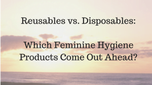 Reusables vs. Disposables: Which Feminine Hygiene Products Come Out Ahead?