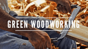 What is Green Woodworking? Techniques, Tools, and How to Get Started