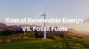 Cost of Renewable Energy Vs. Non-Renewable Fossil Fuels (+Pros & Cons)