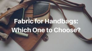 Fabric for Handbags: Which Should You Choose?