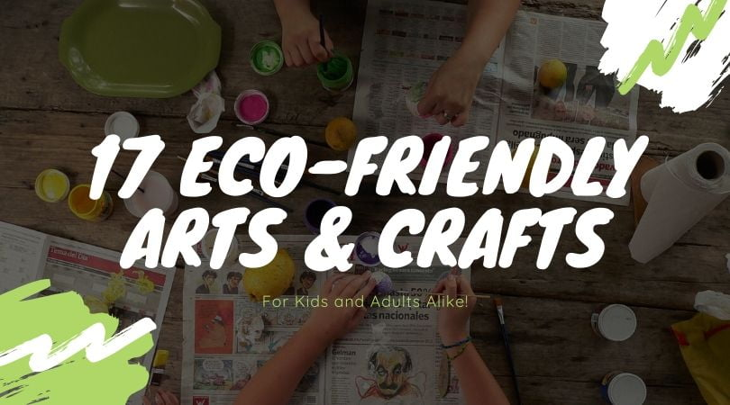 17 Eco-Friendly Arts and Crafts Projects (For Kids & Adults Alike!)