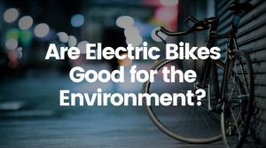 Are Electric Bikes Good for the Environment? A Closer Look