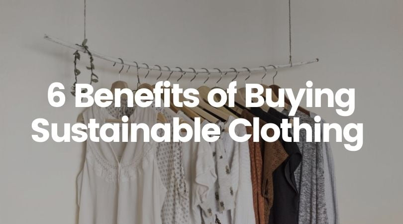 6 Benefits of Sustainable Clothing Brands